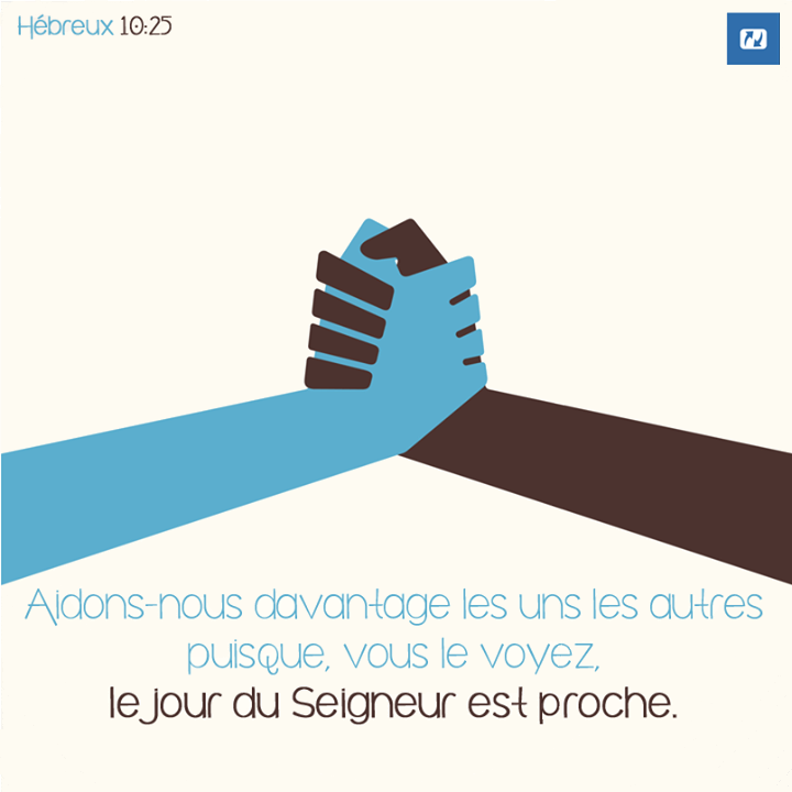 """""""Aidons-nous davantage les uns les autres puisque, vous le voyez, le jour du Seigneur est proche."""" Hébreux 10:25"""